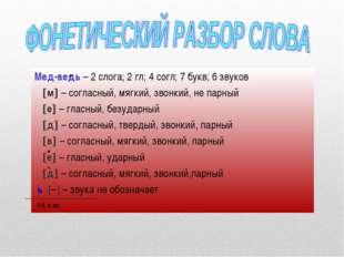 Мед-ведь – 2 слога; 2 гл; 4 согл; 7 букв; 6 звуков м – согласный, мягкий, з