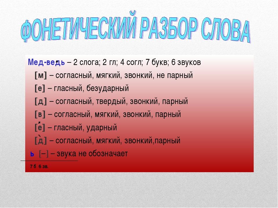 Мед-ведь – 2 слога; 2 гл; 4 согл; 7 букв; 6 звуков м – согласный, мягкий, з...