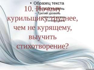 10. Почему курильщику труднее, чем не курящему, выучить стихотворение?