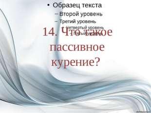 14. Что такое пассивное курение?