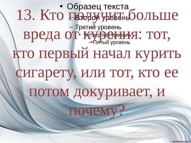 13. Кто получит больше вреда от курения: тот, кто первый начал курить сигаре...