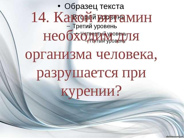14. Какой витамин необходим для организма человека, разрушается при курении?