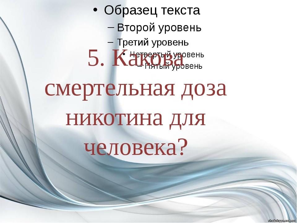 5. Какова смертельная доза никотина для человека?