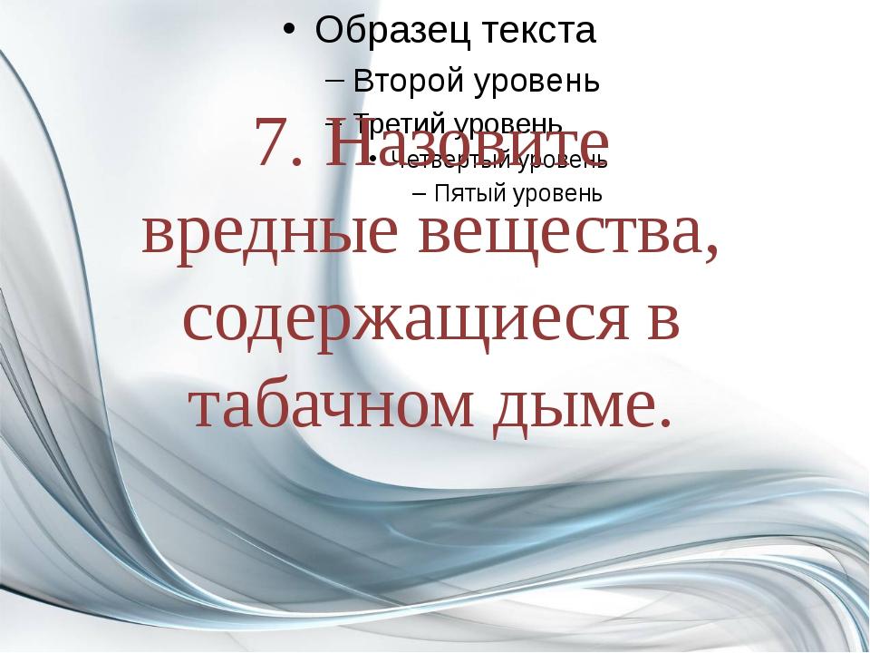 7. Назовите вредные вещества, содержащиеся в табачном дыме.
