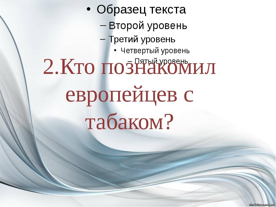 2.Кто познакомил европейцев с табаком?