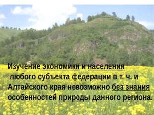 Изучение экономики и населения любого субъекта федерации в т. ч. и Алтайского