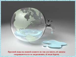 Пресной воды на нашей планете не так уж много, её запасы сокращаются из-за за