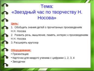Тема: «Звездный час по творчеству Н. Носова» Цель: 1. Обобщить знания детей о