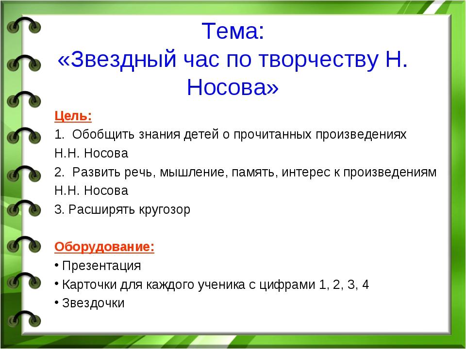 Тема: «Звездный час по творчеству Н. Носова» Цель: 1. Обобщить знания детей о...