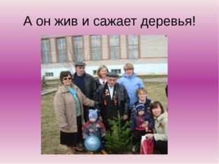 А он жив и сажает деревья!