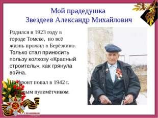 Мой прадедушка Звездеев Александр Михайлович Родился в 1923 году в городе То