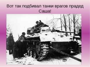Вот так подбивал танки врагов прадед Саша!