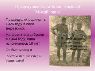 Прадедушка Капитонов Николай Михайлович Прадедушка родился в 1926 году в селе