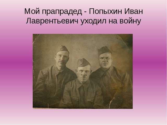 Мой прапрадед - Попыхин Иван Лаврентьевич уходил на войну