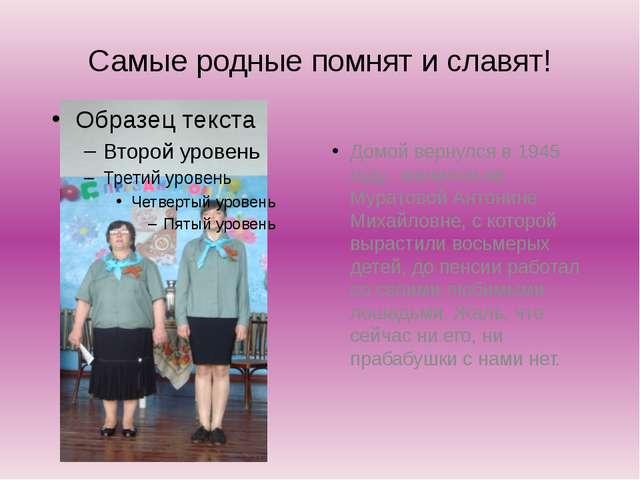 Самые родные помнят и славят! Домой вернулся в 1945 году, женился на Муратово...