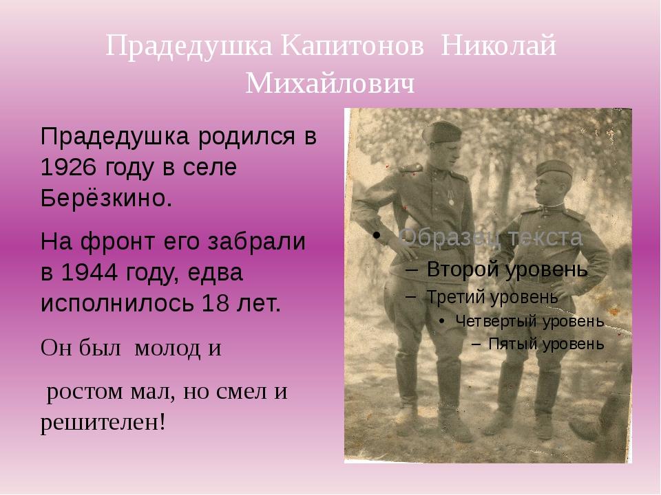 Прадедушка Капитонов Николай Михайлович Прадедушка родился в 1926 году в селе...
