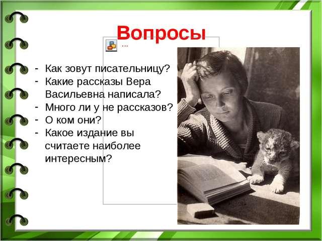 Вопросы Как зовут писательницу? Какие рассказы Вера Васильевна написала? Мног...