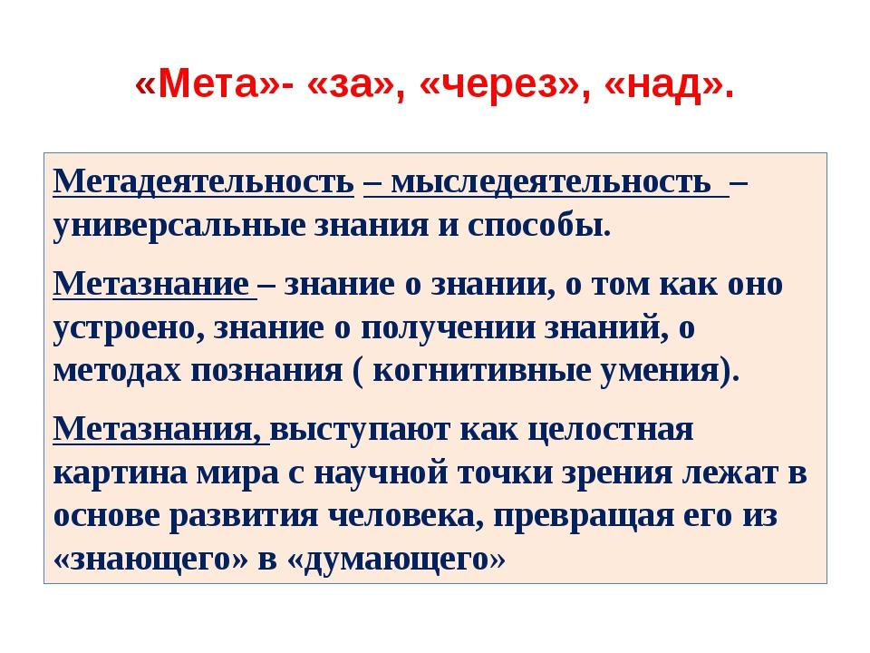 «Мета»- «за», «через», «над». Метадеятельность – мыследеятельность – универса...