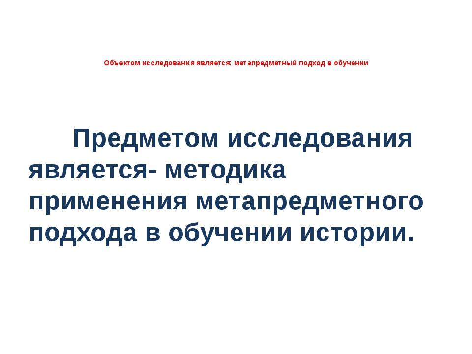 Объектом исследования является: метапредметный подход в обучении Предметом и...
