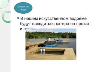 В нашем искусственном водоёме будут находиться катера на прокат и пляж. Отды