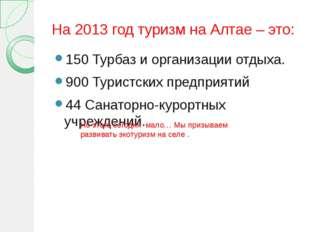 На 2013 год туризм на Алтае – это: 150 Турбаз и организации отдыха. 900 Турис