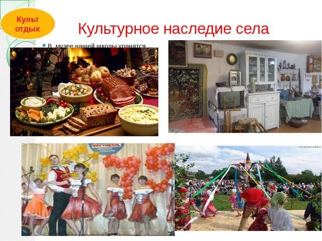 Культурное наследие села В музее нашей школы хранятся старинные вещи, мебель...
