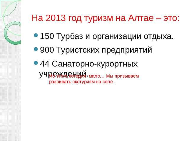 На 2013 год туризм на Алтае – это: 150 Турбаз и организации отдыха. 900 Турис...