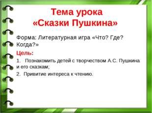 Тема урока «Сказки Пушкина» Форма: Литературная игра «Что? Где? Когда?» Цель: