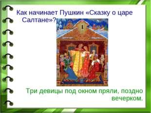 Как начинает Пушкин «Сказку о царе Салтане»? Три девицы под окном пряли, позд