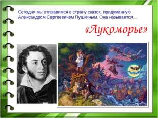 Сегодня мы отправимся в страну сказок, придуманную Александром Сергеевичем Пу
