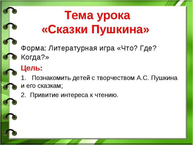 Тема урока «Сказки Пушкина» Форма: Литературная игра «Что? Где? Когда?» Цель:...