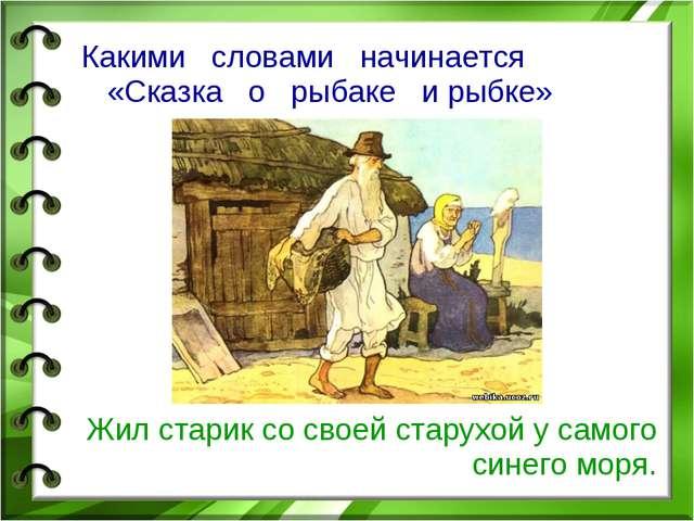 Какими словами начинается «Сказка о рыбаке и рыбке» Жил старик со своей стару...
