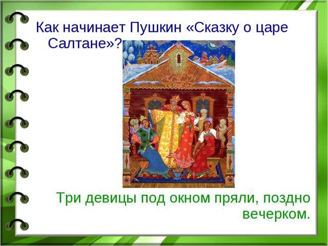 Как начинает Пушкин «Сказку о царе Салтане»? Три девицы под окном пряли, позд...