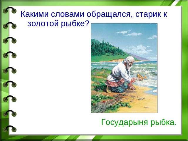 Какими словами обращался, старик к золотой рыбке? Государыня рыбка.