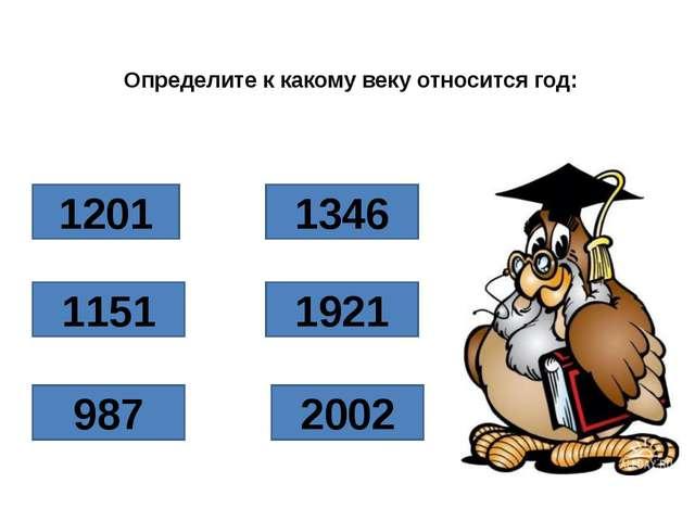 Определите к какому веку относится год: 1201 1151 1346 987 1921 2002
