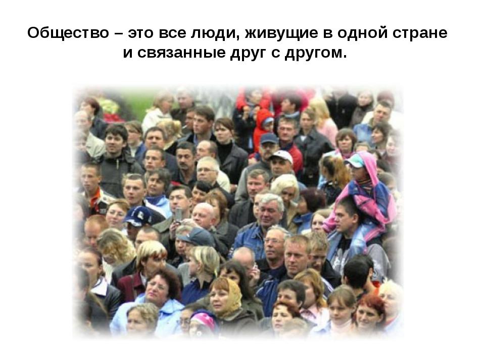 Общество – это все люди, живущие в одной стране и связанные друг с другом.