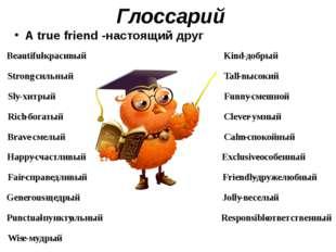 Глоссарий A true friend -настоящий друг Beautiful - красивый Kind - добрый St