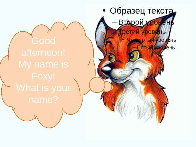 Good afternoon! My name is Foxy! What is your name?