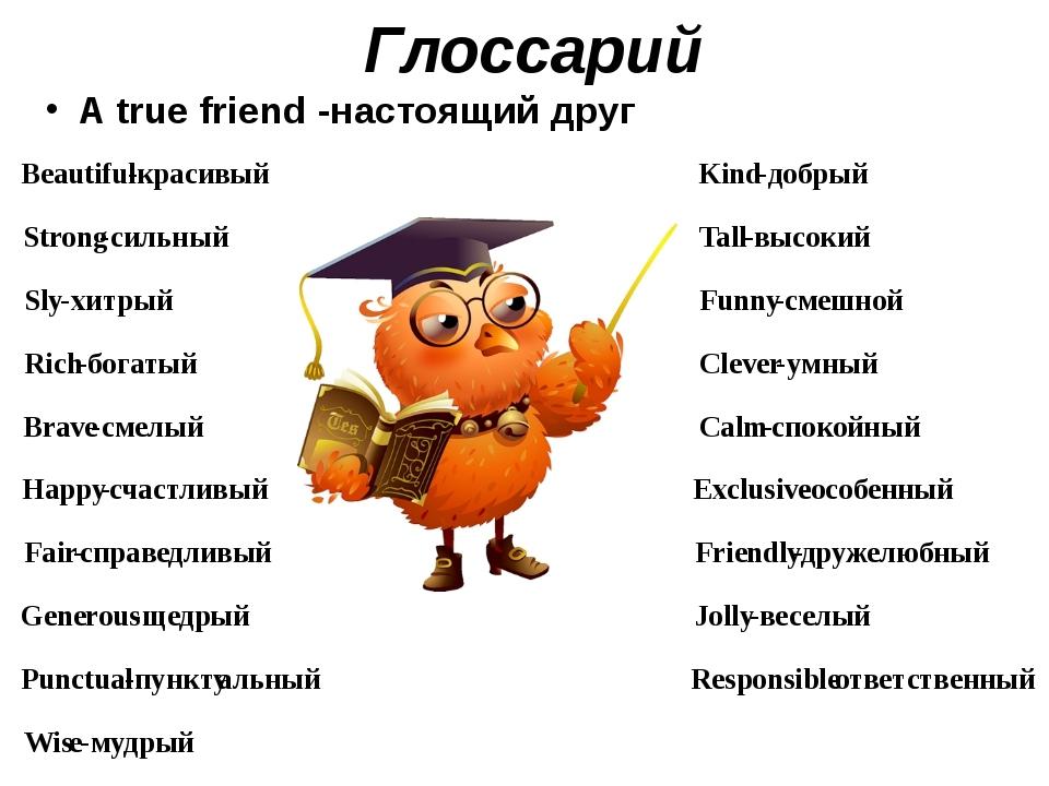 Глоссарий A true friend -настоящий друг Beautiful - красивый Kind - добрый St...