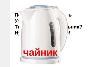 Помогает нам готовить Утром: кофе или чай. Ты узнал тот кипятильник? Ну-ка бы