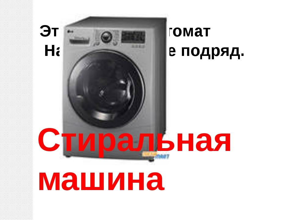 Эта прачка – автомат Нам стирает все подряд. Стиральная машина