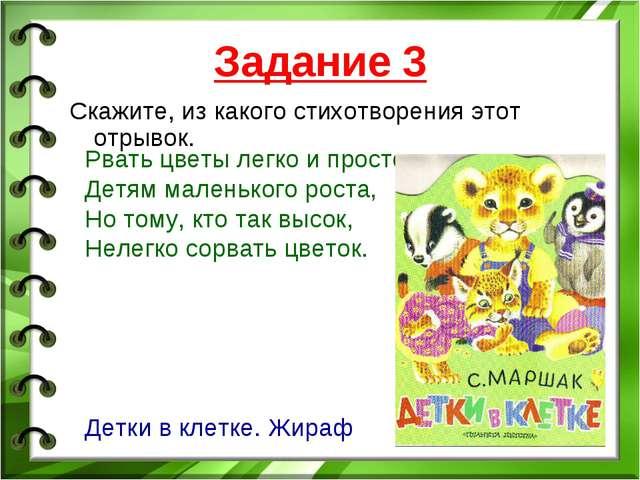 Задание 3 Скажите, из какого стихотворения этот отрывок. Рвать цветы легко и...