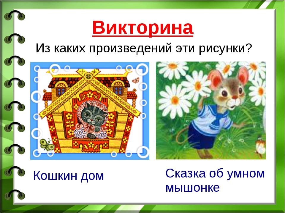 Из каких произведений эти рисунки? Викторина Кошкин дом Сказка об умном мышонке