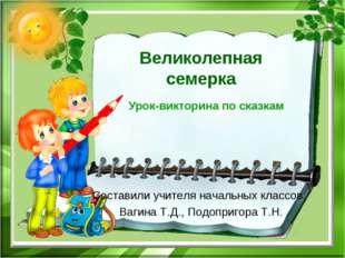 Великолепная семерка Урок-викторина по сказкам Составили учителя начальных кл