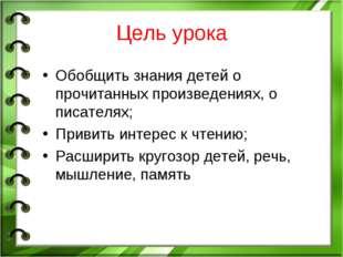 Цель урока Обобщить знания детей о прочитанных произведениях, о писателях; Пр