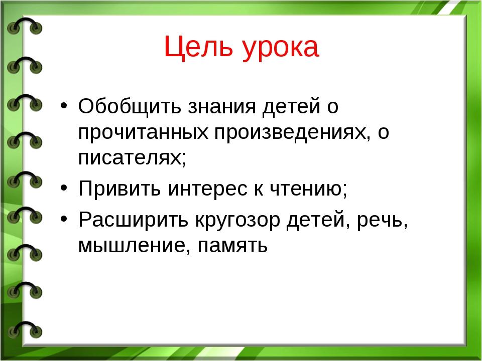 Цель урока Обобщить знания детей о прочитанных произведениях, о писателях; Пр...