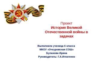 Проект История Великой Отечественной войны в задачах Выполнила ученица 6 клас