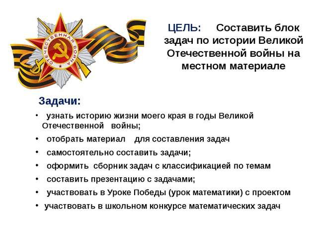 ЦЕЛЬ: Составить блок задач по истории Великой Отечественной войны на местном...
