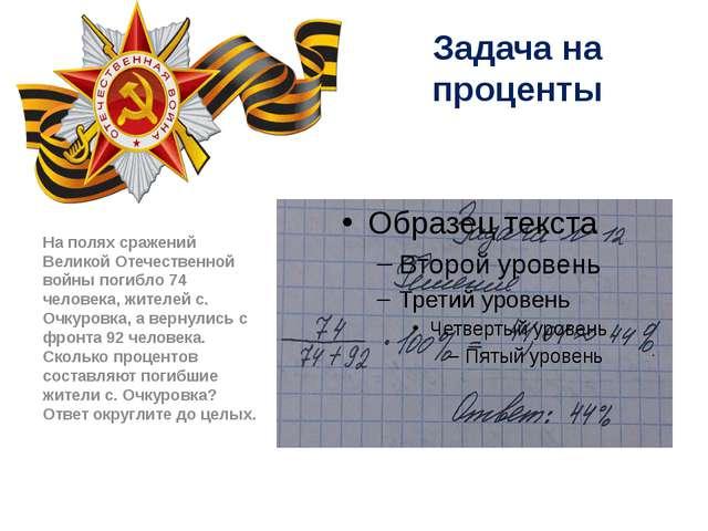 Задача на проценты На полях сражений Великой Отечественной войны погибло 74 ч...
