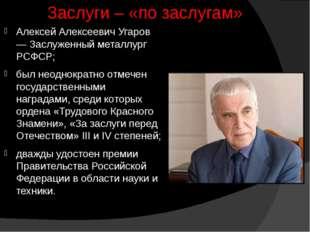 Заслуги – «по заслугам» Алексей Алексеевич Угаров — Заслуженный металлург РСФ